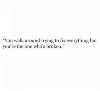 """http://iglovequotes.net/: """"You walk around trying to fix everything but  you're the one who's broken."""" http://iglovequotes.net/"""