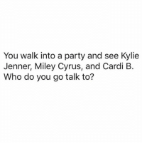 Hmmmmmm 🤷🏼‍♀️ (via: @perfection): You walk into a party and see Kylie  Jenner, Miley Cyrus, and Cardi B.  Who do you go talk to? Hmmmmmm 🤷🏼‍♀️ (via: @perfection)