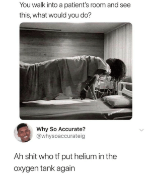 Helium in the oxygen tank again: You walk into a patient's room and see  this, what would you do?  amanksaha  Why So Accurate?  @whysoaccurateig  Ah shit who tf put helium in the  oxygen tank again Helium in the oxygen tank again