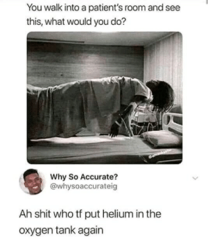 Who did it?: You walk into a patient's room and see  this, what would you do?  Why So Accurate?  @whysoaccurateig  Ah shit who tf put helium in the  oxygen tank again Who did it?