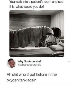 Goddamit BARBARA: You walk into a patient's room and see  this, what would you do?  @amanksaha  Why So Accurate?  @whysoaccurateig  Ah shit who tf put helium in the  oxygen tank again Goddamit BARBARA