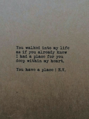 Life, Heart, and Deep: You walked into ny life  as if you already knew  I had a place for you  deep within ny heart.  You have a place | E.V.
