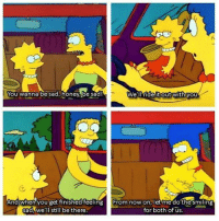 The Simpsons, Sad, and Wholesome: You wanna be sad, honembe sad!  We' ll rideit outWithyou  And when you get tinished feeling From now on, let me do the smiling  sad,we'll still bethere  for both of us. Wholesome Simpsons
