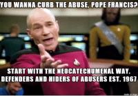 Pope Francis, Imgur, and Mole: YOU WANNA CURB THE ABUSE, POPE FRANCISP  START WITH THE NEOCATECHUMENAL WAY.  DEFENDERS AND HIDERS OF ABUSERS EST. 1967  made on imgur The Pope has a neon mole to root out before he can fix anything
