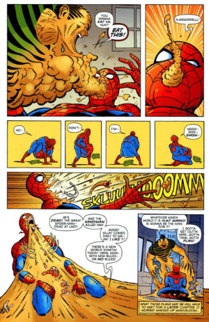 Thanks, I hate Spider-Man filled with sand.: YOU  WANNA  EAT ME.  N-GGGGRRLLL!  HUH?  EAT  THIS!  DON'T-  I'M-  NGGG-  GWE--  GWEN--  SKLUU  HE'S  SPIDER-MAN--  WHATEVER KINDA  WORLD IT IS. FLINT MARKO  IS GONNA BE THE MAN  FOR IT!  AND THE  DEAD! THE GREAT' SANDMAN  KILLED HIM!  DEAD AT LAST!  UL I GOTTA  GET OUTTA  GOOD!  KILLIN' COMES  EASY TO ME--  AN' I LIKE IT!  HERE.GOTTA  D000 THINK.GOTTA  PLAN!  THERE'S A NEW  WORLD STARTIN'  TODAY-HERE, NOW--  WITH NEW RULES--  OR NO RULES!  WHAT THOSE PLANS MAY BE WILL HAVE  TO WAIT FORA LATER CHAPTER, O  MORBID MASSES OF MARVELDOM. Thanks, I hate Spider-Man filled with sand.