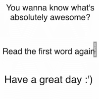 Who Up: You wanna know what's  absolutely awesome?  Head the first word agai  Have a great day