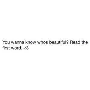 Beautiful, Word, and Wanna Know: You wanna know whos beautiful? Read the  first word. 3 https://iglovequotes.net/