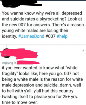 """Dude, Facepalm, and Depression: You wanna know why we're all depressed  and suicide rates a skyrocketing? Look at  the new 007 for answers. There's a reason  young white males are losing their  identity. #JamesBond #007 #help  Replying to  if you ever wanted to know what """"white  fragility"""" looks like, here you go. 007 not  being a white male is the reason for white  male depression and suicide. damn. well  to hell with y'all. y'all had this country  twisting itself to please you for 2k+ yrs  time to move over. Dude complained about new 007, thinks it is part of suicide rates"""
