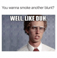 Duuuh!! @eatweedlove: You wanna smoke another blunt?  WELL LIKE DUH  LIKE DUH Duuuh!! @eatweedlove