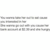 Funny, Hungry, and Bank: You wanna take her out to eat cause  you interested in her  She wanna go out with you cause her  bank account at $2.39 and she hungry 😂😂😂 trifling