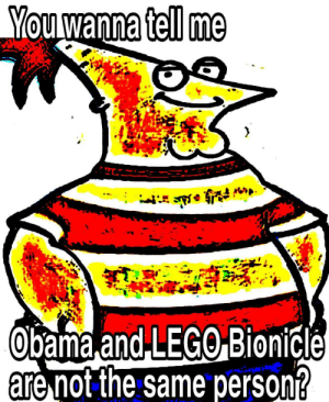 ObamosBardok: You wanna tell me  Obama and LEGO Bionicle  are not the same person? ObamosBardok
