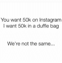 Boom: You want 50k on Instagram  I want 50k in a duffle bag  We're not the same... Boom