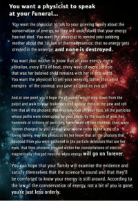 """Children, Community, and Energy: You want a physicist to speak  at your funeral...  You want the physicist to talk to your grieving family about the  conservation of energy, so they will undetstard that your energy  has not died. You want the physicist to remind your sobbing  mother about the 1st law of thermodynamics; that no energy gets  created in the universe and none is destroyed.  You want your mother to know that all your energy every  yibration, every BTU of heat, every wave of every.partiole  that was her beloved child remains with her in this world  You want the physicist to tell your weeping father that amid  energies of the cosmos, you gave as good as you got.  And at one point you'd hope the physicist would step down from the  pulpit and walk to your brokenhearted spouse there in the pew and tell  him that all the photons that ever bounced off your face, all the particles  whose paths were interrupted by your smile, by the touch of your hair,  hundreds of trillions of particles, have raced off like children, their ways  forever changed by you. And as your widow rocks in the arms of a  'toving family, may the physicist let her know that all the photons that  bounced from you were gathered in the particle detectors that are her  eyes, that thos photons created within her constellations of electro  magnetically charged neurons whos energy will go on forever.  You gan hope that your family will examine the evidence and  satisfy themselves that the science is sound and that they'll  be comforted to know your energy is still around. According to  the law of the convservation of energy, not a bit of you is gone  you'fe just less orderly. """"You want a physicist to speak at your funeral. You want the physicist to talk to your grieving family about the conservation of energy, so they will understand that your energy has not died. You want the physicist to remind your sobbing mother about the first law of thermodynamics; that no energy gets created in the universe,"""