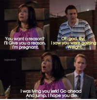 God, Memes, and Pregnant: You want a reason?  lll Give you a reason, Isaw you were gaining  Oh god illy  Weight  I'm pregnant.  Legendnph  I was lying you jerk! Go ahead  And jump, I hope you die. Who remembers this? 😂 #HIMYM https://t.co/e2qYAXyxJy
