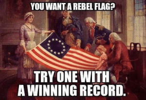 Confederate Flag, Respect, and Record: YOU WANT A REBEL FLAG?  TRY ONE WITH  A WINNING RECORD. You want me to respect the Confederate flag? I don't think so.