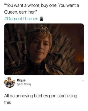 """Dank, Memes, and Target: """"You want a whore, buy one. You want a  Queen, earn her.""""  #GameofThrones盞  Rique  @RICOrig  All da annoying bitches gon start using  this Are you with me ? by nerdbeard76 MORE MEMES"""