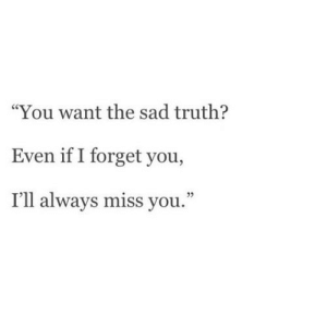 "https://iglovequotes.net/: ""You want the sad truth?  Even if I forget you,  I'll always miss you."" https://iglovequotes.net/"