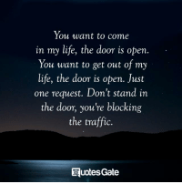 Life, Traffic, and One: You want to come  in my life, the door is open  You want to get out of my  life, the door is open. Just  one request. Don't stand in  the door, you're blocking  the traffic.  quotesGate