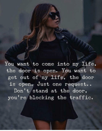 Life, Traffic, and One: You want to come into my life,  the door is open. You want to  get out of my life, the door  is open. Just one request..  Don't stand at the door,  you're blocking the traffic.