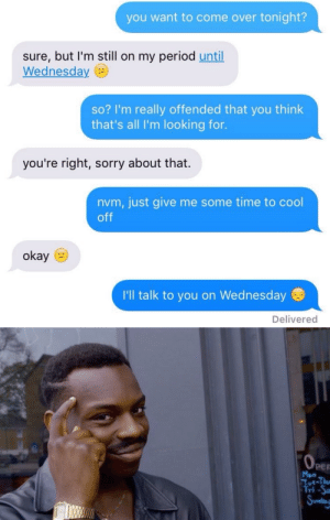 Come Over, Period, and Sorry: you want to come over tonight?  sure, but I'm still on my period until  Wednesday  so? I'm really offended that you think  that's all I'm looking for.  you're right, sorry about that.  nvm, just give me some time to cool  off  okay  I'll talk to you on Wednesday  Delivered   6.  per  Fri-Sa omfg