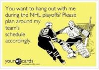 Hockey, National Hockey League (NHL), and Schedule: You want to hang out with me  during the NHL playoffs? Please  plan around my  team's  schedule  accordingly.  your  e cards  sormee cards.com Unless you're a Sabres fan