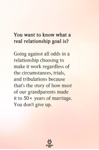 Marriage, Work, and Goal: You want to know what a  real relationship goal is?  Going against all odds in a  relationship choosing to  make it work regardless of  the circumstances, trials.,  and tribulations because  that's the story of how most  of our grandparents made  it to 50+ years of marriage.  You don't give up.