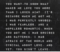 YOU WANT TO KNOW WHAT  MAKES ME LOVE YOU MORE  THAN I LOVED HIM?  IT S  BECAUSE WHEN HE GOT ME.  I WAS PERFECTLY UNUSED  I WAS FEARLESS  AND A  HOPELESS ROMANTIC  WHEN  YOU GOT ME I WAS BRUISED  AND BATTERED  I WAS  AFRAID OF THE WORLD AND  CYNICAL ABOUT LOVE  AND  YET  YOU DIDN T LEAVE