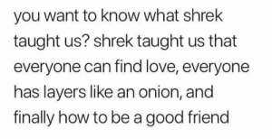 https://t.co/sPwWFVnCF2: you want to know what shrek  taught us? shrek taught us that  everyone can find love, everyone  has layers like an onion, and  finally how to be a good friend https://t.co/sPwWFVnCF2
