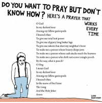 in case you're thinking of doing a prayer this weekend: YOU WANT TO PRAY BUT DON'T  DO KNOW HOW T HERE'S A PRAYER THAT  WORKS  O God  In my darkest hour  EVERY  Among my fellow gastropods  TIME  I beseech thee  To give me total butt power  To give me slippery long butter legs  To give me talents that slant my neighbor's brow  To make me a person whose beauty drops jaws  To make me a person whose cash stacks reach the heavens  To make me a person who doth not screw a single pooch  By the way, what is pooch?  O Hog  I mean God  In my darkest hour  Among my fellow gastropods  I beseech thee  In the name of the Fizzer  The Lung  And the Holy Joker  Amen  LORD  BIRTHDAY in case you're thinking of doing a prayer this weekend