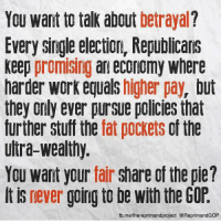 Memes, Equalizer, and Stuff: You want to talk about  betrayal  Every single election, Republicans  keep promising an economy where  harder work equals  higher pay  but  they only ever pursue policies that  further stuff the fat pockets of the  ultra-wealthy.  You want your  fair  share of the pie?  It is never  going to be with the GOP  fb.me/thereprimandproject @ReprimandGOP If only people would realize this.  Via The Reprimand Project