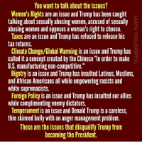 "Global Warming, Latinos, and Memes: You want to talk about the issues?  Women's Rights are an issue and Trump has been caught  talking about sexually abusing women, accused of sexually  abusing women and opposes a woman's right to choose.  Taxes are an issue and Trump hasrefused to release his  tax returns.  Climate Change/Global Warming is an issue and Trump has  called it aconcept created by the Chinese ""in order to make  U.S. manufacturing non-competitive.""  Bigotry is an issue and Trump has insulted Latinos, Muslims,  and African Americans all while empowering racists and  white supremacists.  Foreign Policy is an issue and Trump has insulted our allies  while complimenting enemy dictators.  Temperament is an issue and Donald Trump is a careless,  thin skinned bully with an anger management problem.  These are the ISSues that diSqualify lrump from  becoming the President."