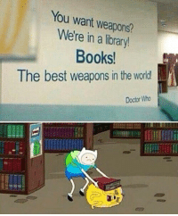 Books, Doctor, and Memes: You want weapons?  Were in a library!  Books.  The best weapons in the world  Doctor Who Hahaha mattsmith doctorwho eleven tardis fezesarecool DW bowtiesarecool drwho davidtennant Christophereccleston petercapaldi ten twelve nine