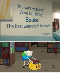 laughoutloud-club:  HI, Can I have the complete works of kickin' Ass.: You want weapons?  We're in a library!  Books  The best weapons in the world!  Doctor Who laughoutloud-club:  HI, Can I have the complete works of kickin' Ass.