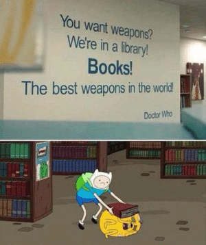 Ass, Books, and Doctor: You want weapons?  We're in a library!  Books  The best weapons in the world!  Doctor Who HI, Can I have the complete works of kickin Ass.
