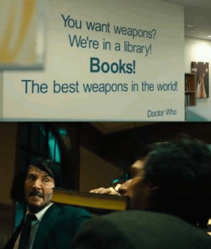 Pencil is mightier than sword.: You want weapons?  We're in a library!  Books  The best weapons in the world  Doctor Who Pencil is mightier than sword.