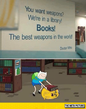 lolzandtrollz:  Just Pick A Book: You want weapons?  We're in a library!  Books!  The best weapons in the world!  Doctor Who  THE META PICTURE lolzandtrollz:  Just Pick A Book