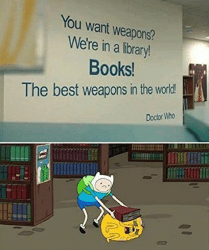 A little bit of wholesome material: You want weapons?  We're in a library!  Books!  The best weapons in the world  Doctor Who A little bit of wholesome material