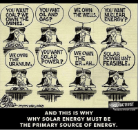 Energy, Memes, and True: YOU WANT  YOU WANT WE OWN YOU WANT  COAL WE OIL AND  THE WELLS. NUCLEAR  ENERGY?  OWN THE  CAS?  MINES.  BIGOL  WE OWN  SOLAR  WE OWN SOLAR  THE  POWER ISNT  THE  POWER?  ER, AHI, FEASIBLE  URANIUM.  TRUE ACTIVIST  UEACTIVISTACO  AND THIS IS WHY  WHY SOLAR ENERGY MUST BE  THE PRIMARY SOURCE OF ENERGY. Powerful old cartoon!   Time to Get involved, you live here