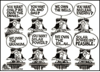 Energy, Power, and Reality: YOU WANTYOU WANTWE OWN YOU WANT  COAL? WE O  OWN THEGAS?  MINES.  OIL AND  THE WELLS. NUCLEAR  ENERGY?  BIGOIL  THE  URANIUM. POWER?THE  YOUWANTY WE OWN ) OLAR ISNT  ER..AH../FEASIBLE. <p>The Grim Reality.</p>