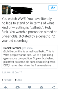 """Fuck You, God, and School: You watch WWE. You have literally  no legs to stand on in terms of what  kind of wrestling is """"pathetic"""". Holy  fuck. You watch a promotion aimed at  2  year olds, dictated by a geriatric  year old scumbag  Daniel Cormier @dc_mma  @philbaroni this is actually pathetic. This IS  what people wanna see? Go to a god dang  gymnastics competition. Suplex, bodyslam  piledriver do some old school wrestling man  DDT, I remember when the frankensteiner  9:21 AM 18 Dec 17  1 RETWEET 4 LIKES"""