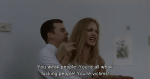 Fucking, All, and You: You weak people. You're all weak  fucking people! You're victims!