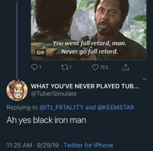 Can I get an oof in the chat: You went full retard, man.  Never go full retard.  GIF  21  153  WHAT YOU'VE NEVER PLAYED TUB...  @TuberSimulate  Replying to @iTz_F8TAL1 TY and @KEEMSTAR  Ah yes black iron man  11:25 AM 9/29/19 Twitter for iPhone Can I get an oof in the chat