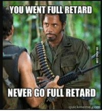 quickmeme: YOU WENT FULL RETARD  NEVER GO FULL RETARD  quickmeme com