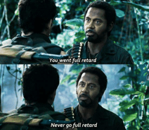 Memes, Tropic Thunder, and Never: You went full retard  Never go full retard Tropic Thunder