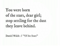 "Girl, Stars, and Daniel: You were born  of the stars, dear girl;  stop settling for the dust  they leave behind.  Daniel Walsh  ""Of the Stars""  03"