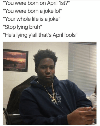 """Memes, 🤖, and Post: """"You were born on April 1st?""""  """"You were born a joke lol  """"Your whole life is a joke""""  """"Stop lying bruh""""  """"He's lying y all that's April fools"""" I swear y'all make my head hurt lmao having my birthday on April 1st has been stressful my whole life 💀 niggas never believe me like wtf I never post any other day of the year about my birthday 😂"""