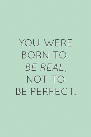 You, Real, and Born: YOU WERE  BORN TO  BE REAL,  NOT TO  BE PERFECT.