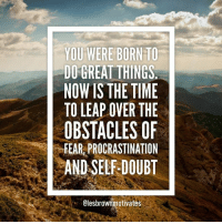 procrastinates: YOU WERE BORN TO  DO GREAT THINGS  NOW IS THE TIME  TO LEAP OVER THE  OBSTACLES OF  FEAR, PROCRASTINATION  AND SELF-DOUBT  Olesbrownmotivates