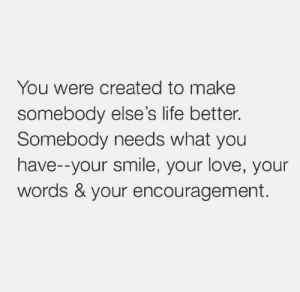 Energy, Life, and Love: You were created to make  somebody else's life better.  Somebody needs what you  have--your smile, your love, your  words & your encouragement. Your presence is valuable to everyone you meet. Be that person in the room who shifts the energy to love, caring, and laughter.