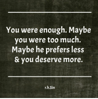 Memes, 🤖, and Awhile: You were enough. Maybe  you were too much  Maybe he prefers less  & you deserve more.  r.h.Sin It's been awhile, friends. (Thanks to my friend Katie for this reminder ❤️)